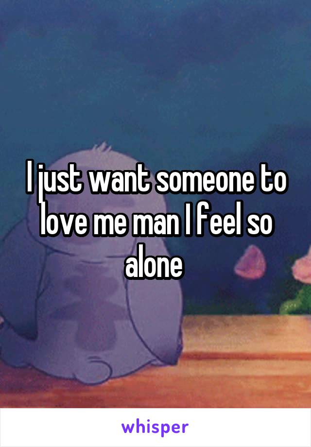 I just want someone to love me man I feel so alone