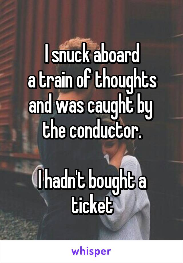 I snuck aboard a train of thoughts and was caught by  the conductor.  I hadn't bought a ticket