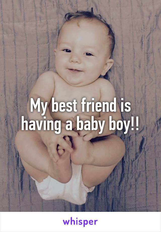 My best friend is having a baby boy!!