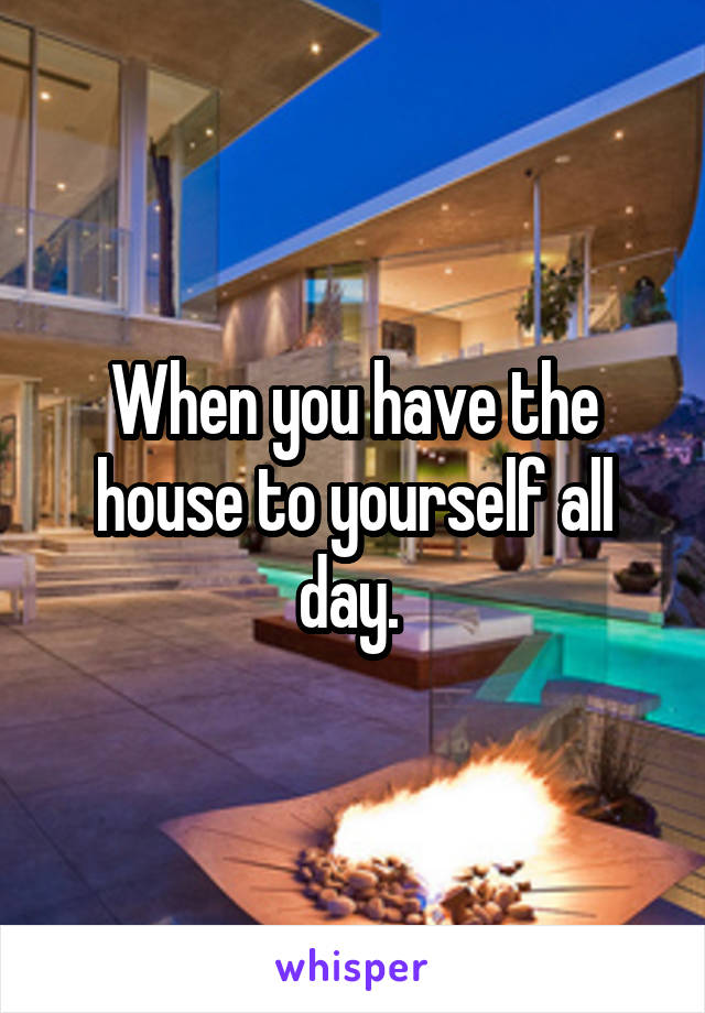 When you have the house to yourself all day.