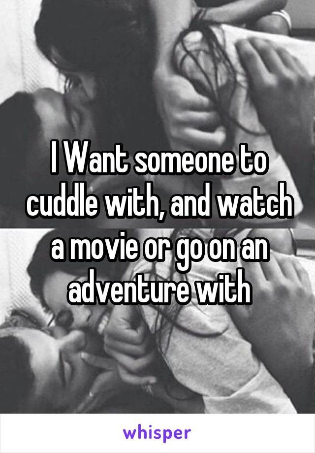 I Want someone to cuddle with, and watch a movie or go on an adventure with