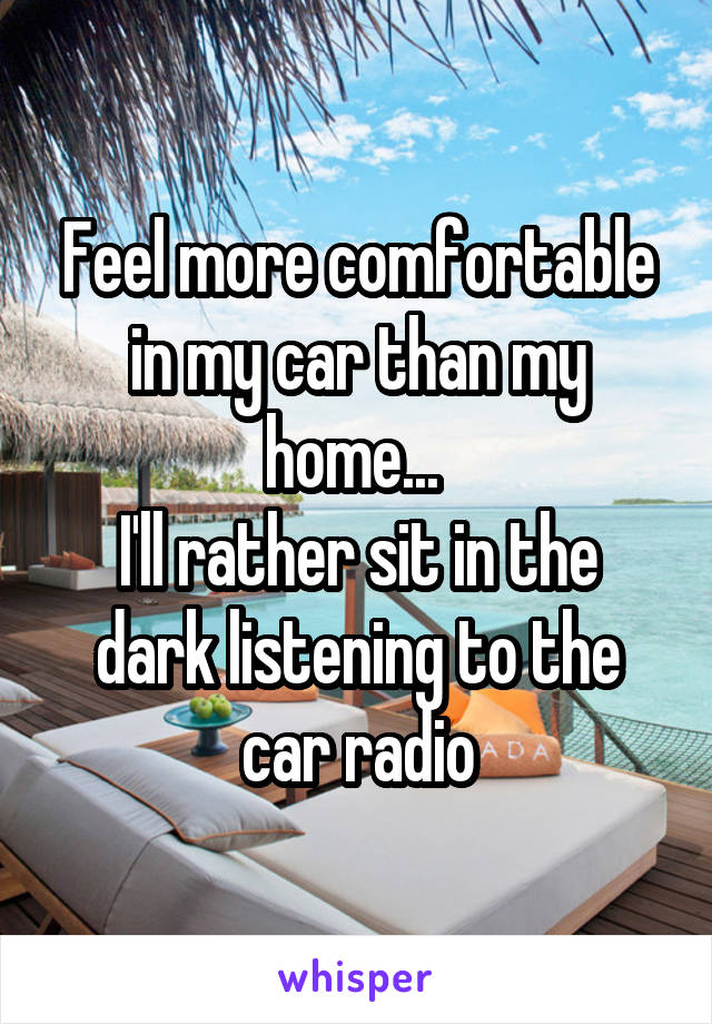 Feel more comfortable in my car than my home...  I'll rather sit in the dark listening to the car radio
