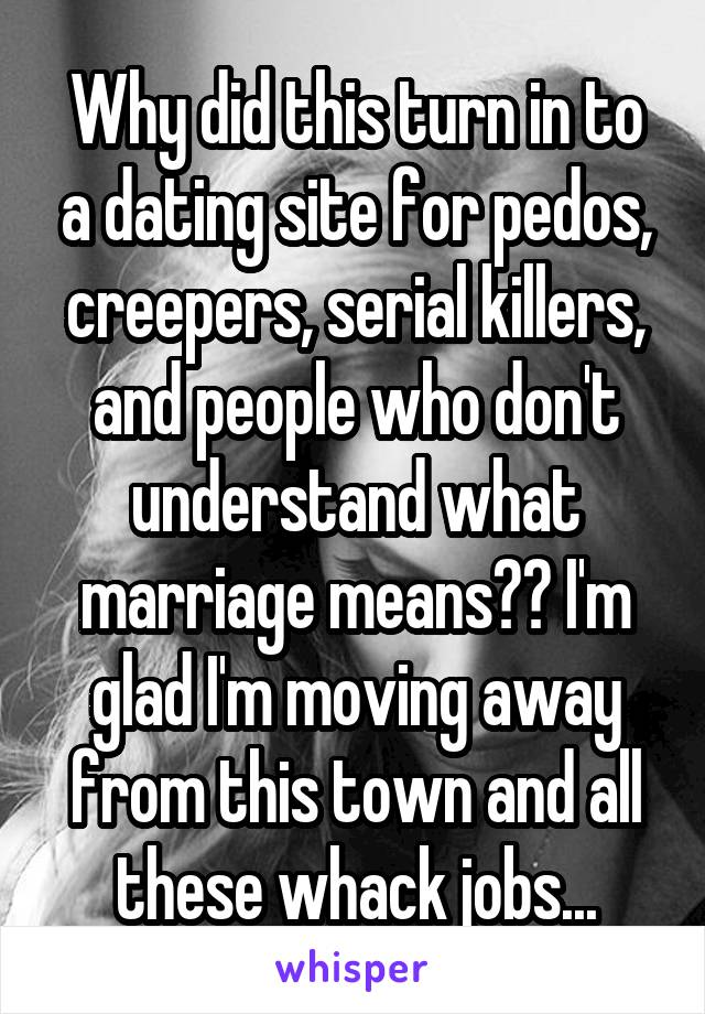 Why did this turn in to a dating site for pedos, creepers, serial killers, and people who don't understand what marriage means?? I'm glad I'm moving away from this town and all these whack jobs...