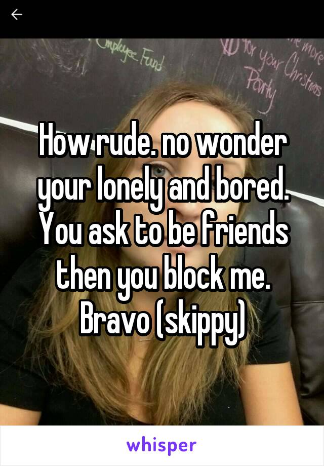 How rude. no wonder your lonely and bored. You ask to be friends then you block me. Bravo (skippy)