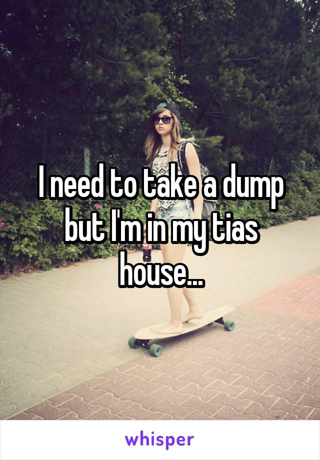 I need to take a dump but I'm in my tias house...