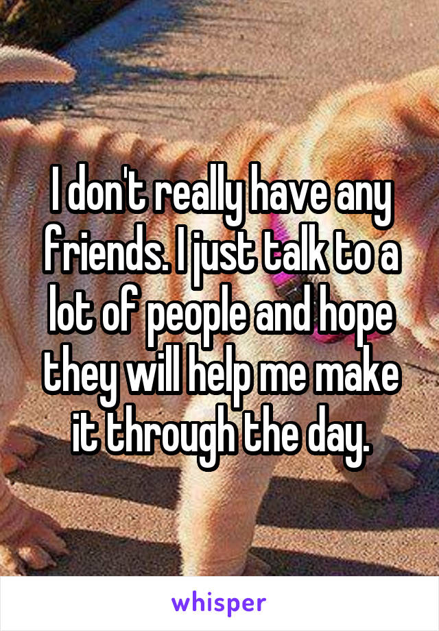 I don't really have any friends. I just talk to a lot of people and hope they will help me make it through the day.