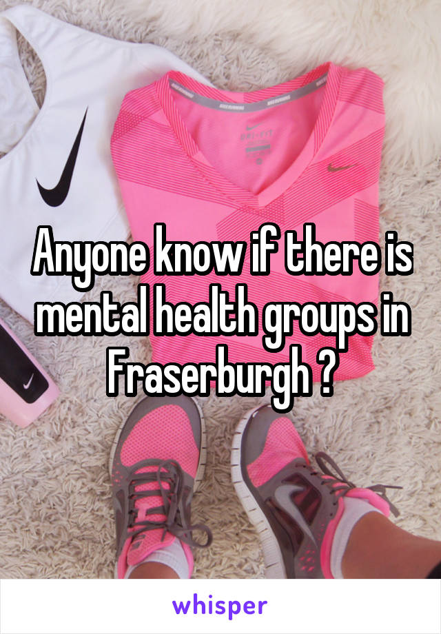 Anyone know if there is mental health groups in Fraserburgh ?