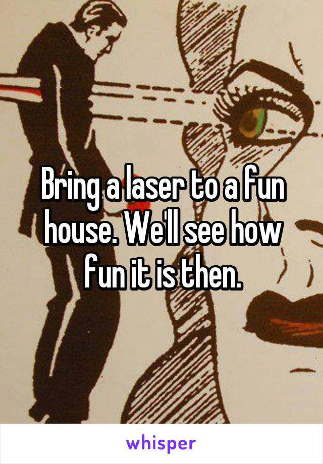 Bring a laser to a fun house. We'll see how fun it is then.