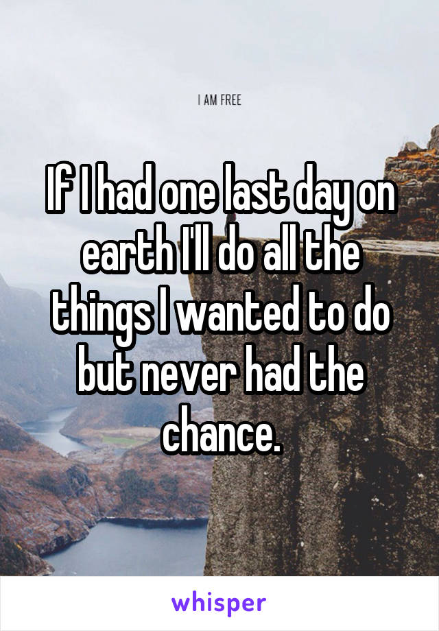 If I had one last day on earth I'll do all the things I wanted to do but never had the chance.