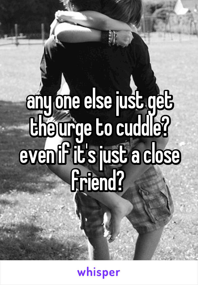 any one else just get the urge to cuddle? even if it's just a close friend?