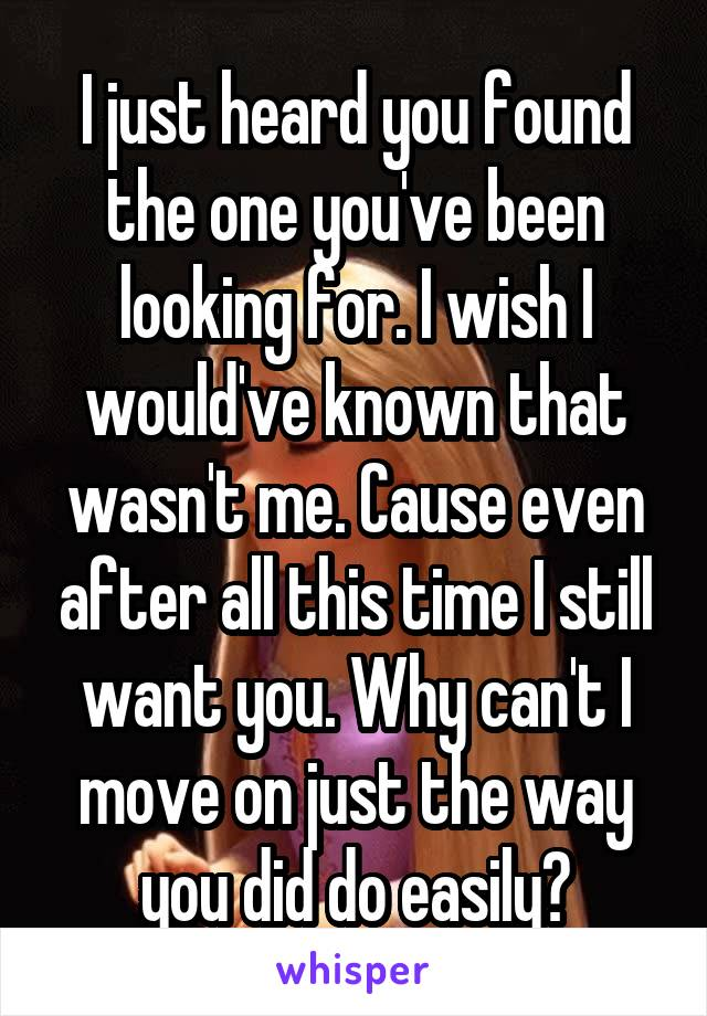 I just heard you found the one you've been looking for. I wish I would've known that wasn't me. Cause even after all this time I still want you. Why can't I move on just the way you did do easily?