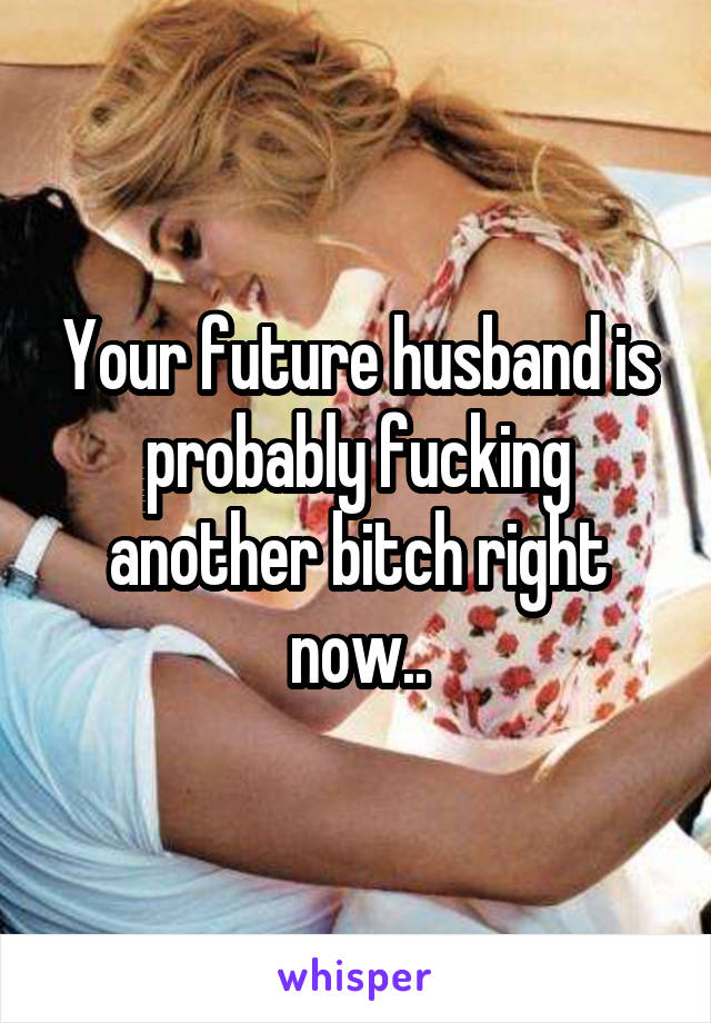 Your future husband is probably fucking another bitch right now..