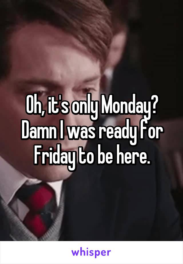 Oh, it's only Monday? Damn I was ready for Friday to be here.
