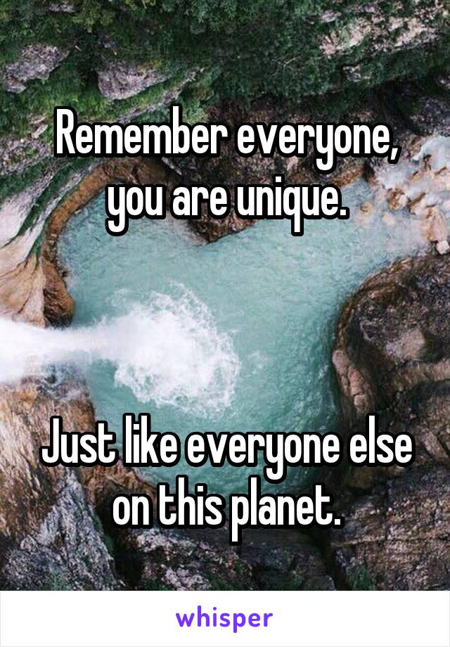 Remember everyone, you are unique.    Just like everyone else on this planet.