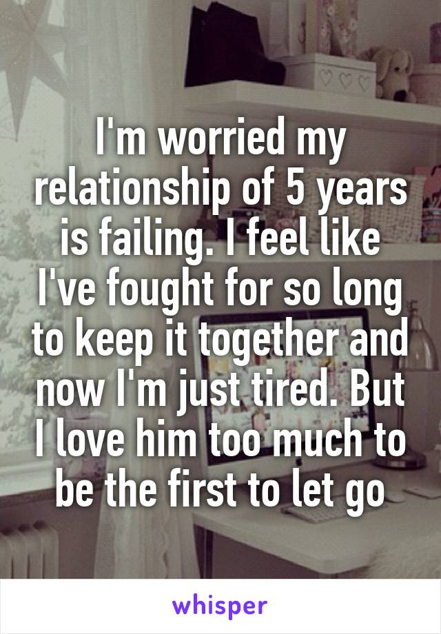 I'm worried my relationship of 5 years is failing. I feel like I've fought for so long to keep it together and now I'm just tired. But I love him too much to be the first to let go