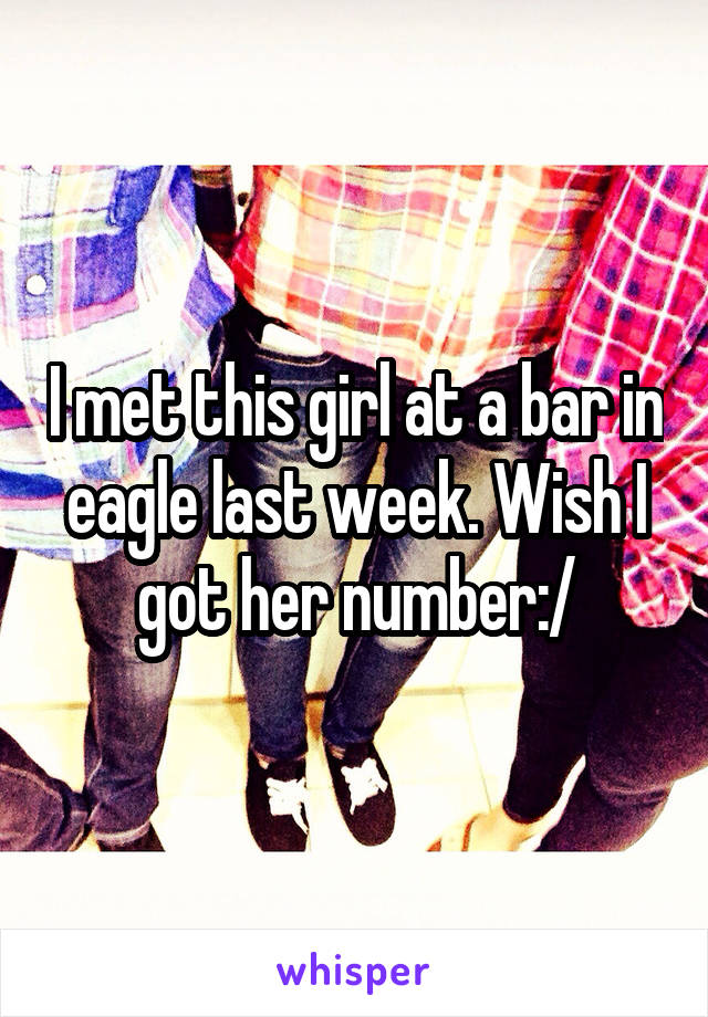 I met this girl at a bar in eagle last week. Wish I got her number:/