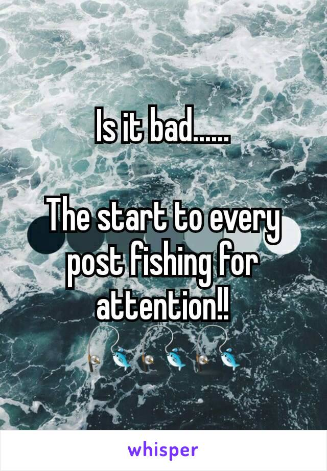 Is it bad......  The start to every post fishing for attention!! 🎣🎣🎣