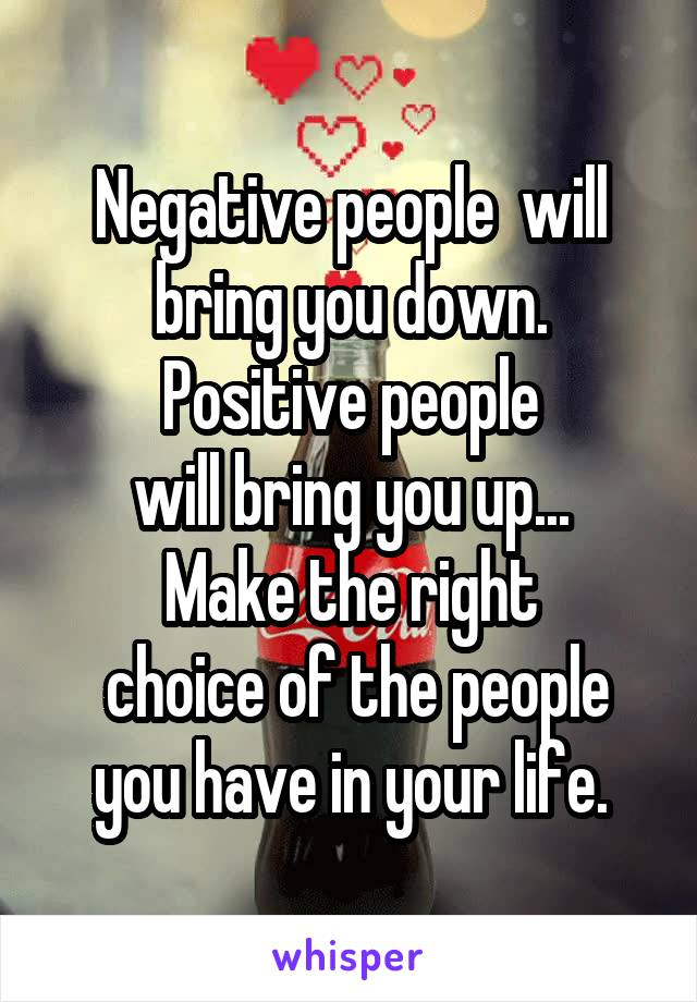 Negative people  will bring you down. Positive people  will bring you up...  Make the right  choice of the people you have in your life.