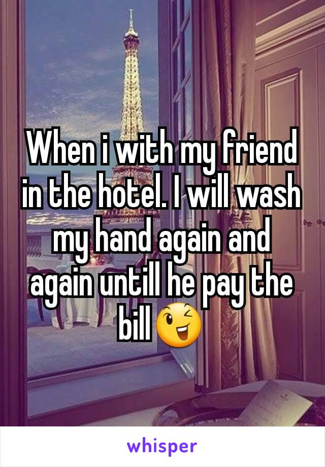 When i with my friend in the hotel. I will wash my hand again and again untill he pay the bill😉