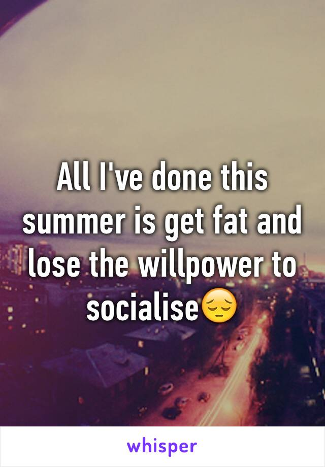 All I've done this summer is get fat and lose the willpower to socialise😔