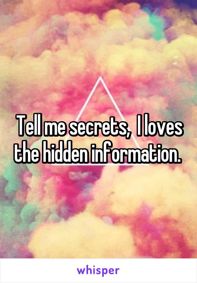 Tell me secrets,  I loves the hidden information.