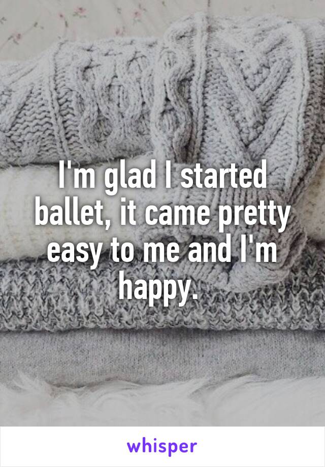 I'm glad I started ballet, it came pretty easy to me and I'm happy.