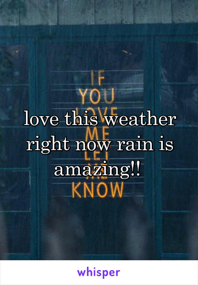 love this weather right now rain is amazing!!