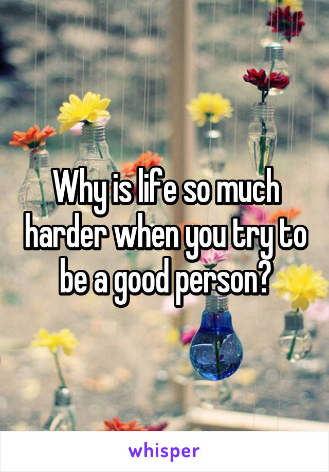 Why is life so much harder when you try to be a good person?