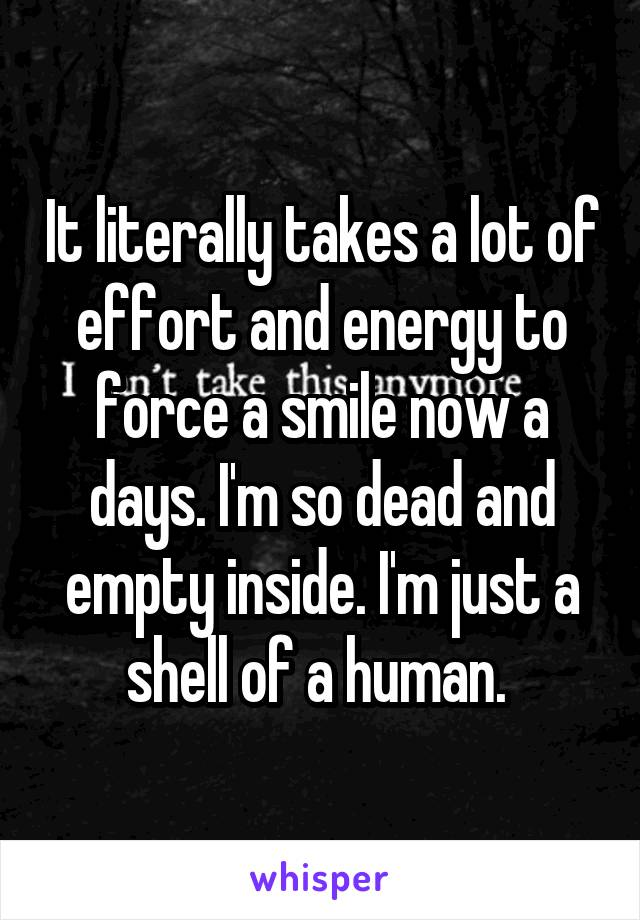 It literally takes a lot of effort and energy to force a smile now a days. I'm so dead and empty inside. I'm just a shell of a human.