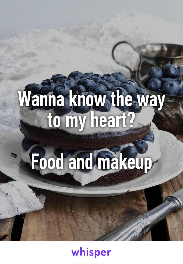 Wanna know the way to my heart?  Food and makeup