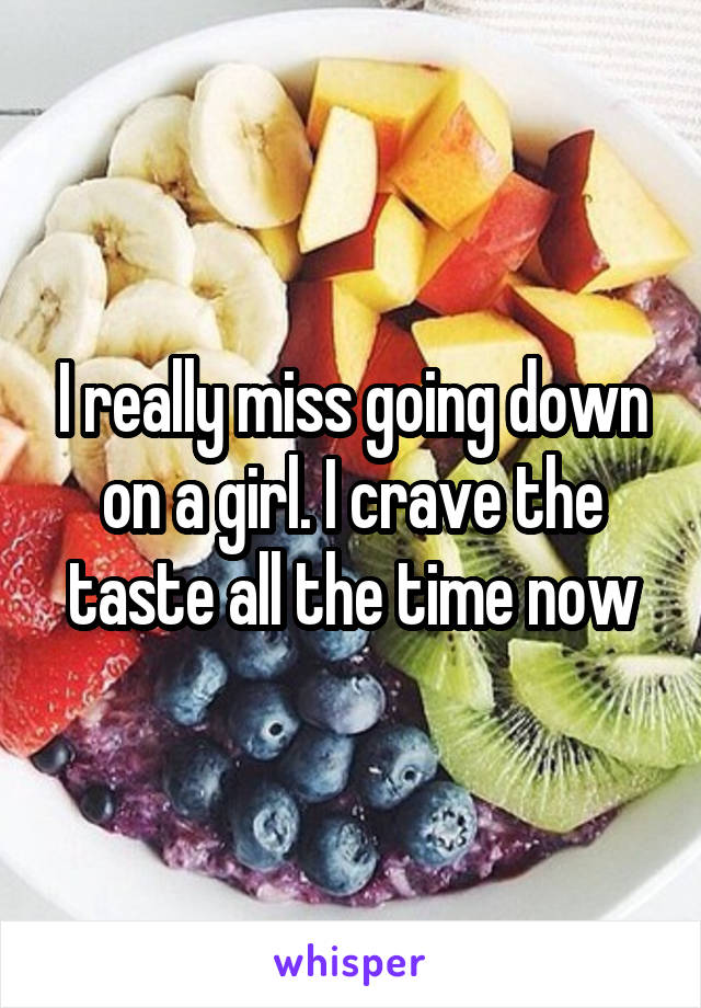 I really miss going down on a girl. I crave the taste all the time now