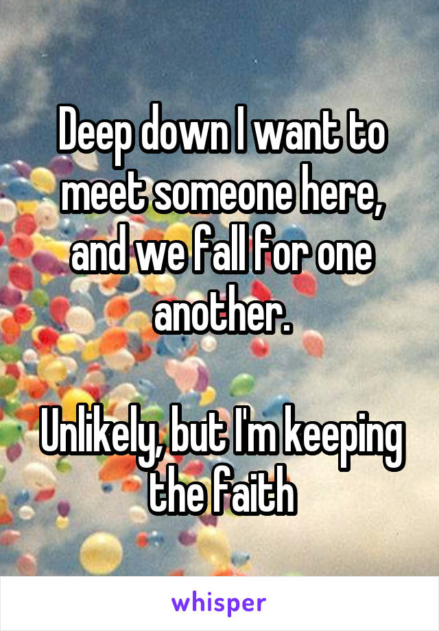 Deep down I want to meet someone here, and we fall for one another.  Unlikely, but I'm keeping the faith