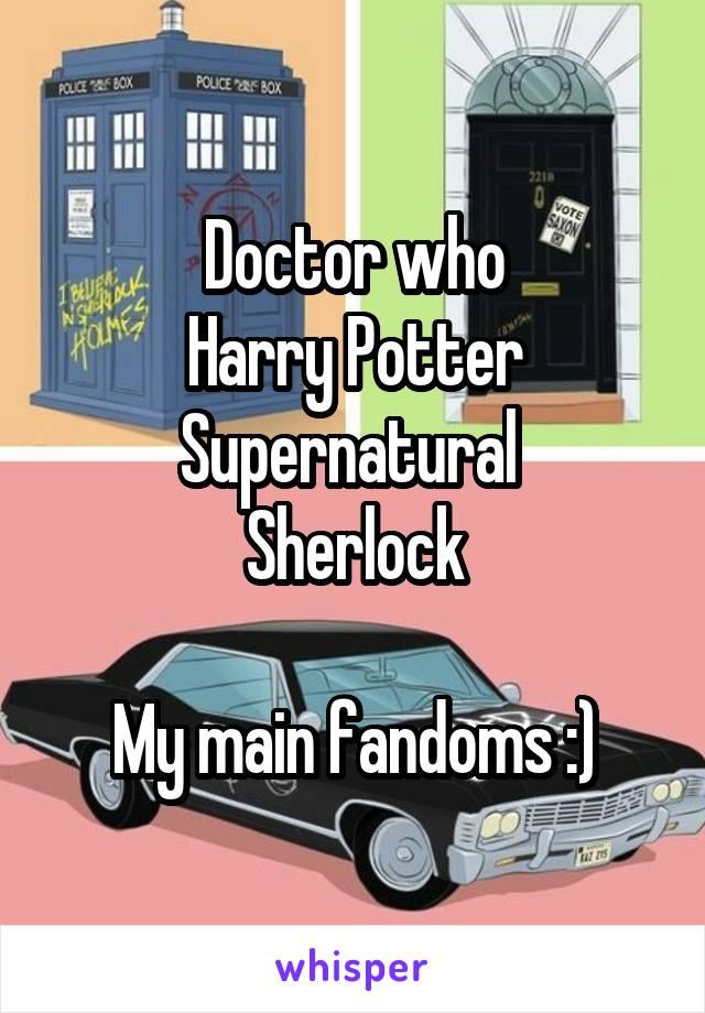 Doctor who Harry Potter Supernatural  Sherlock  My main fandoms :)