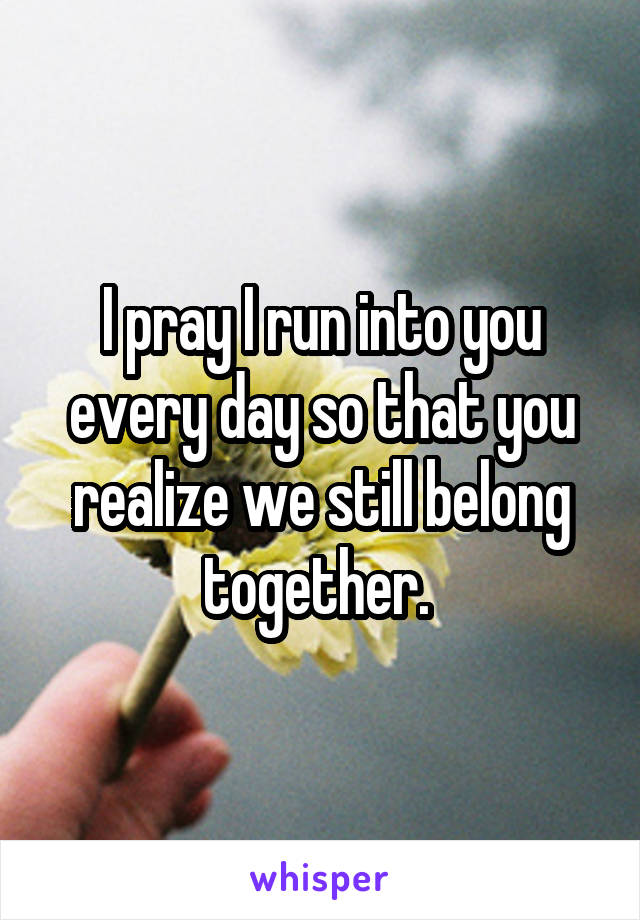I pray I run into you every day so that you realize we still belong together.