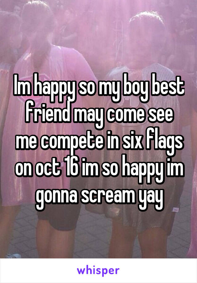 Im happy so my boy best friend may come see me compete in six flags on oct 16 im so happy im gonna scream yay