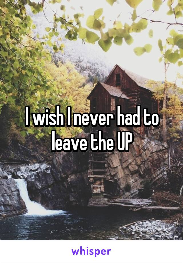 I wish I never had to leave the UP