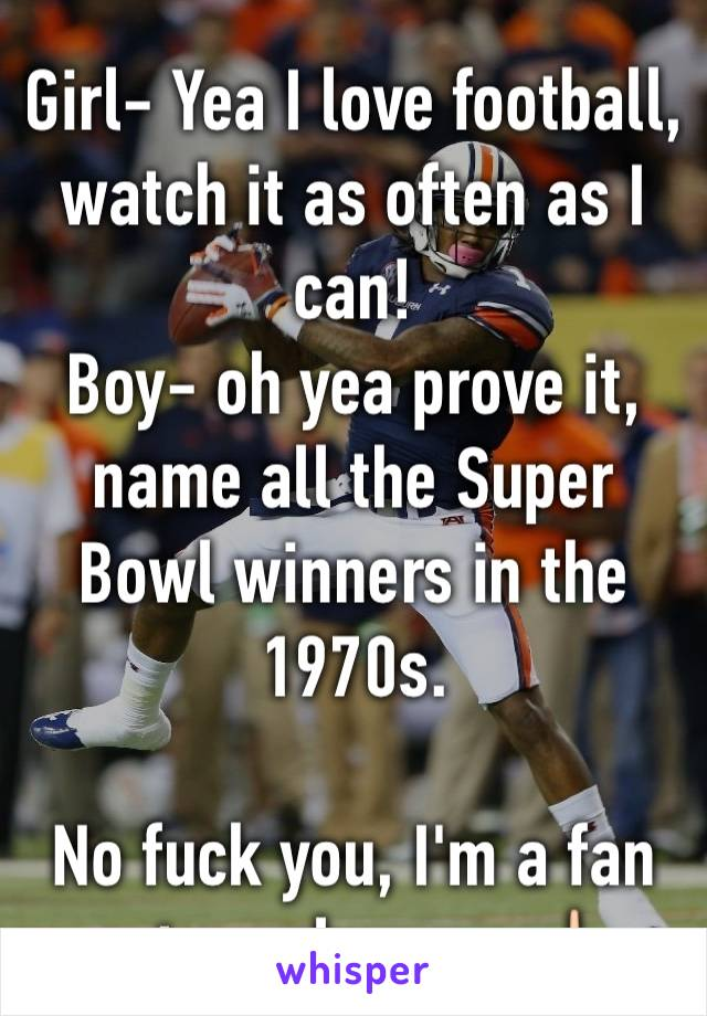 Girl- Yea I love football, watch it as often as I can! Boy- oh yea prove it, name all the Super Bowl winners in the 1970s.   No fuck you, I'm a fan not an almanac 🖕🏻