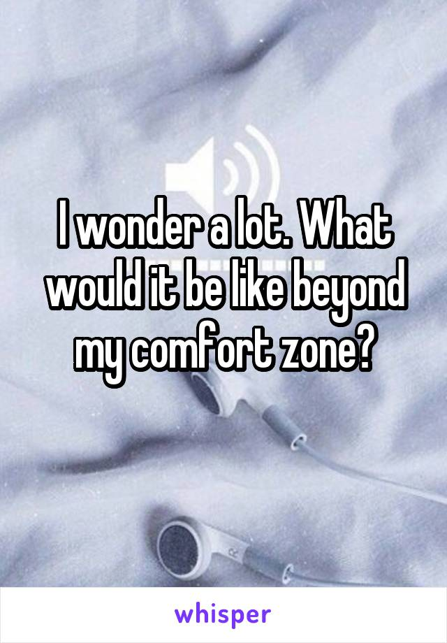 I wonder a lot. What would it be like beyond my comfort zone?