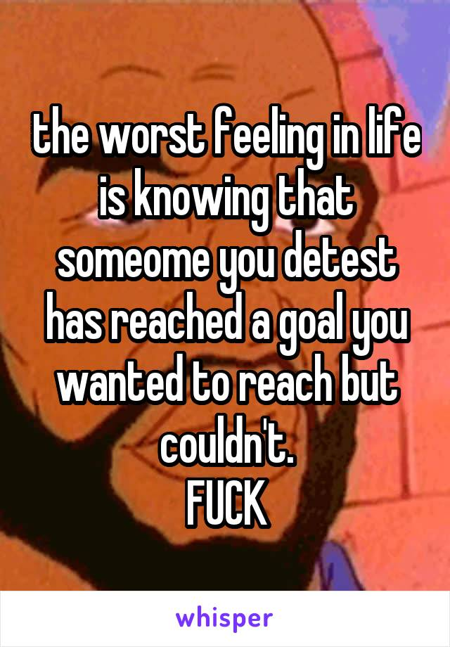 the worst feeling in life is knowing that someome you detest has reached a goal you wanted to reach but couldn't. FUCK