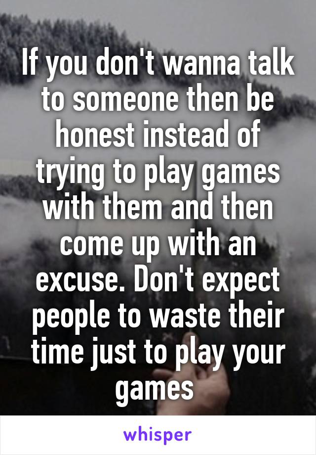 If you don't wanna talk to someone then be honest instead of trying to play games with them and then come up with an excuse. Don't expect people to waste their time just to play your games
