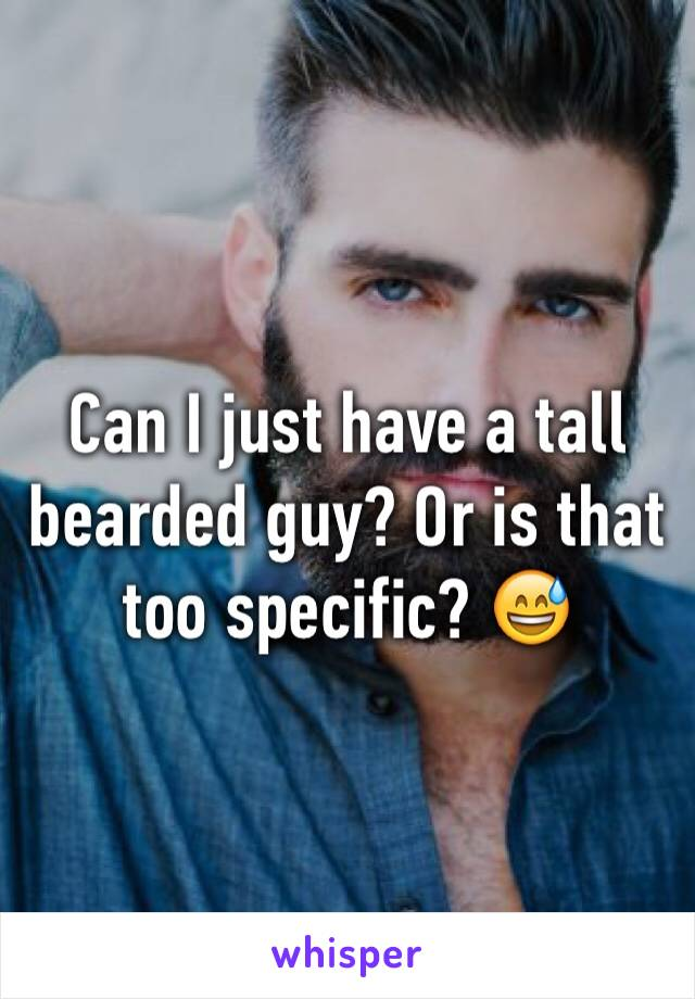 Can I just have a tall bearded guy? Or is that too specific? 😅
