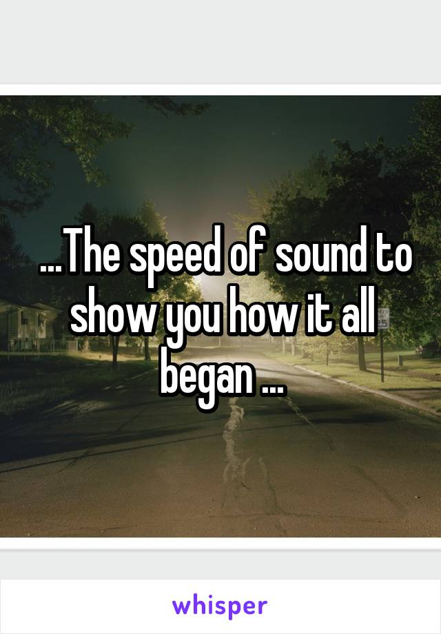 ...The speed of sound to show you how it all began ...