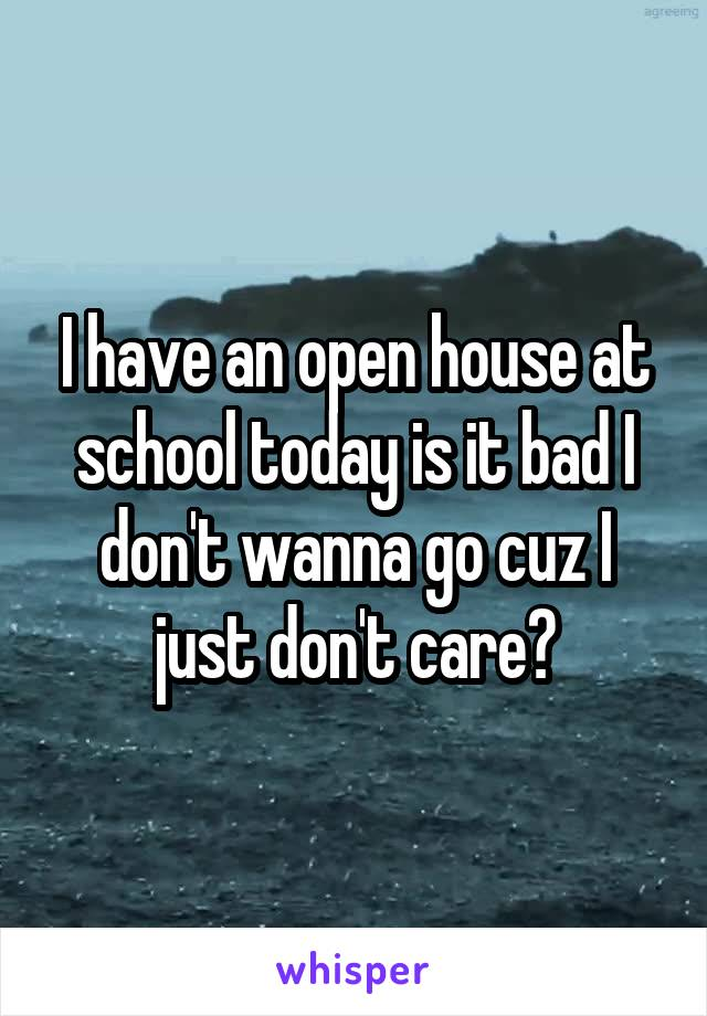 I have an open house at school today is it bad I don't wanna go cuz I just don't care?