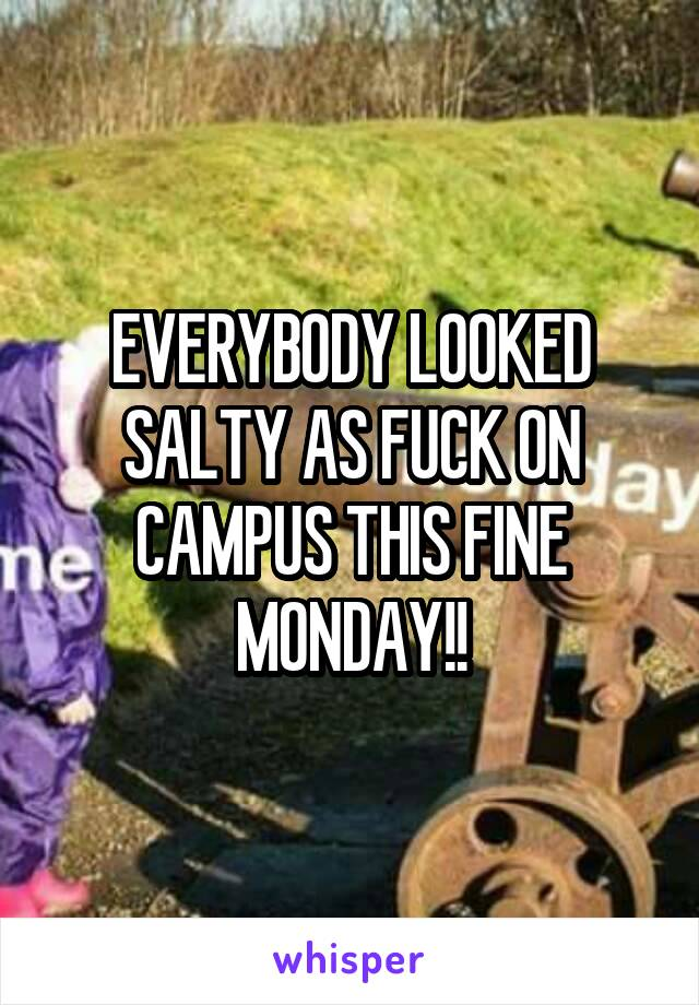 EVERYBODY LOOKED SALTY AS FUCK ON CAMPUS THIS FINE MONDAY!!