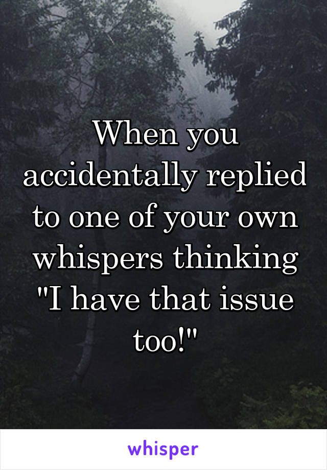 """When you accidentally replied to one of your own whispers thinking """"I have that issue too!"""""""