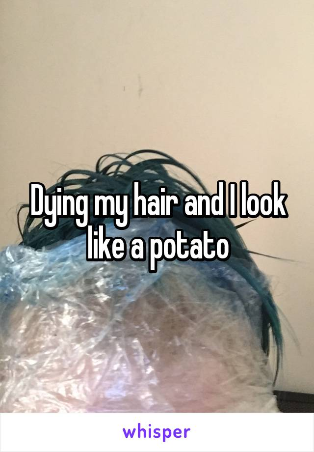 Dying my hair and I look like a potato