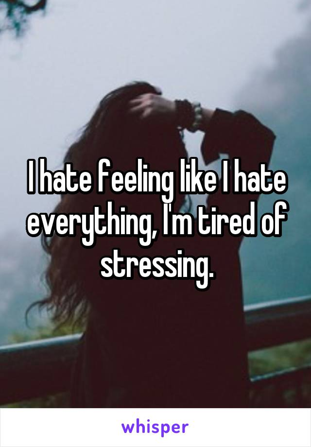 I hate feeling like I hate everything, I'm tired of stressing.