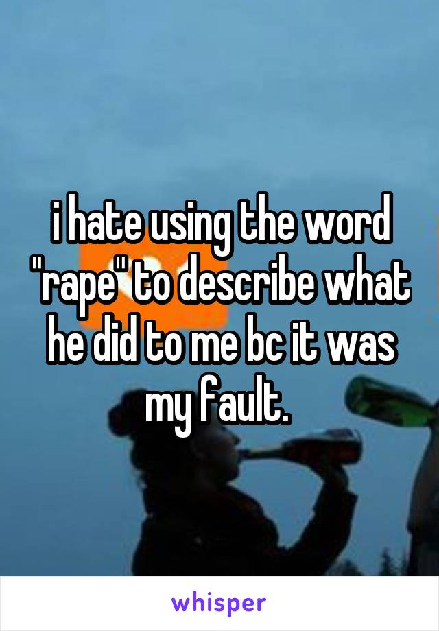 """i hate using the word """"rape"""" to describe what he did to me bc it was my fault."""