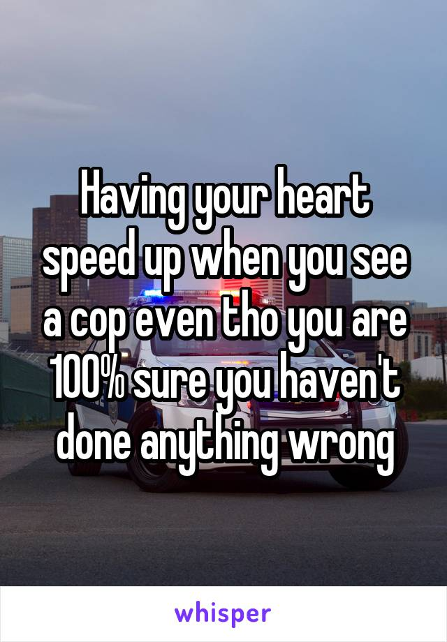 Having your heart speed up when you see a cop even tho you are 100% sure you haven't done anything wrong