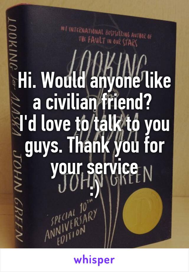 Hi. Would anyone like a civilian friend?  I'd love to talk to you guys. Thank you for your service :)